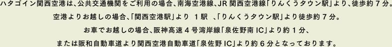 ハタゴイン関西空港は、公共交通機関をご利用の場合、南海空港線、JR関西空港線「りんくうタウン駅」より、徒歩約7分。空港よりお越しの場合、「関西空港駅」より約6分、「りんくうタウン駅」より徒歩約7分。お車でお越しの場合、阪神高速4号湾岸線「泉佐野南IC」より約1分、または阪和自動車道より関西空港自動車道「泉佐野IC」より約6分となっております。